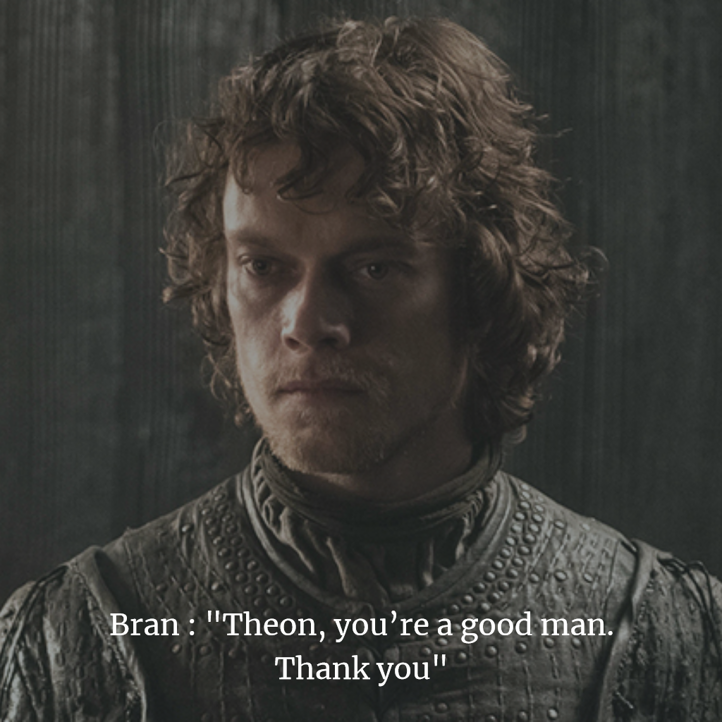 game of thrones Theon, you're a good man. Thank you,
