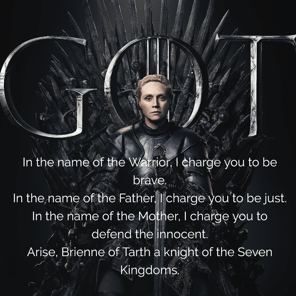 game of thrones In the name of the Warrior I charge you to be brave In the name of the Father I charge you to be just In the name of the Mother I charge you to defend the innocent. Arise, Brienne of Tarth a knight of the Seven Kingdoms.