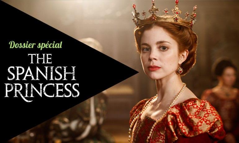 the spanish princess dossier spécial tout savoir sur la série